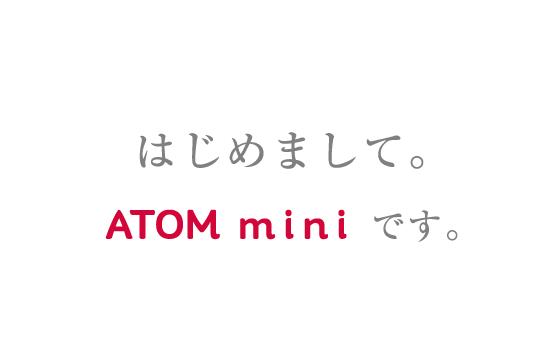はじめまして。ATOM miniです。